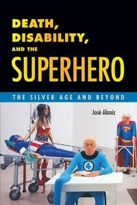 Death, Disability, and the Superhero: The Silver Age and Beyond - Jose Alaniz - cover