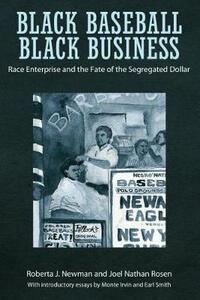 Black Baseball, Black Business: Race Enterprise and the Fate of the Segregated Dollar - Roberta J. Newman,Joel Nathan Rosen - cover