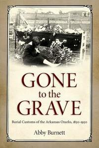Gone to the Grave: Burial Customs of the Arkansas Ozarks, 1850-1950 - Abby Burnett - cover