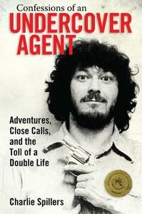 Confessions of an Undercover Agent: Adventures, Close Calls, and the Toll of a Double Life - Charlie Spillers - cover