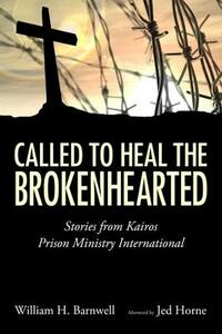 Called to Heal the Brokenhearted: Stories from Kairos Prison Ministry International - William H. Barnwell - cover