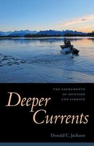 Deeper Currents: The Sacraments of Hunting and Fishing - Donald C. Jackson - cover