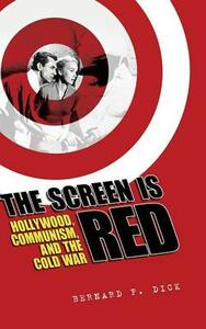 The Screen Is Red: Hollywood, Communism, and the Cold War - Bernard F. Dick - cover