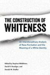 The Construction of Whiteness: An Interdisciplinary Analysis of Race Formation and the Meaning of a White Identity - cover