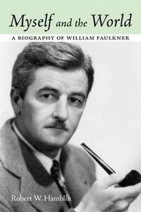 Myself and the World: A Biography of William Faulkner - Robert W. Hamblin - cover