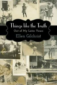 Things like the Truth: Out of My Later Years - Ellen Gilchrist - cover