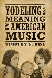 Yodeling and Meaning in American Music - Timothy E. Wise - cover