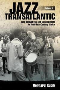 Jazz Transatlantic, Volume II: Jazz Derivatives and Developments in Twentieth-Century Africa - Gerhard Kubik - cover