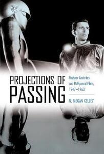 Projections of Passing: Postwar Anxieties and Hollywood Films, 1947-1960 - N. Megan Kelley - cover