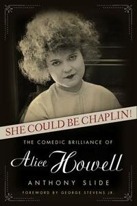She Could Be Chaplin!: The Comedic Brilliance of Alice Howell - Anthony Slide - cover