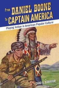 From Daniel Boone to Captain America: Playing Indian in American Popular Culture - Chad A. Barbour - cover