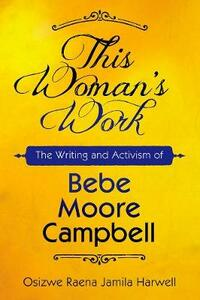 This Woman's Work: The Writing and Activism of Bebe Moore Campbell - Osizwe Raena Jamila Harwell - cover