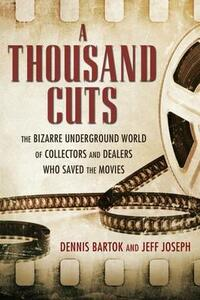 A Thousand Cuts: The Bizarre Underground World of Collectors and Dealers Who Saved the Movies - Dennis Bartok,Jeff Joseph - cover