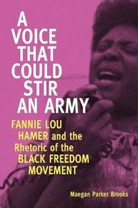 A Voice That Could Stir an Army: Fannie Lou Hamer and the Rhetoric of the Black Freedom Movement - Maegan Parker Brooks - cover