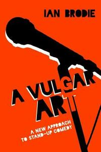 A Vulgar Art: A New Approach to Stand-Up Comedy - Ian Brodie - cover