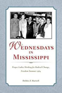 Wednesdays in Mississippi: Proper Ladies Working for Radical Change, Freedom Summer 1964 - Debbie Z. Harwell - cover