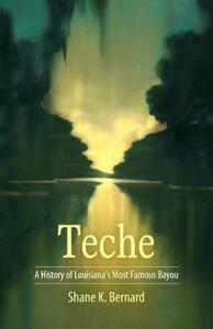Teche: A History of Louisiana's Most Famous Bayou - Shane K. Bernard - cover