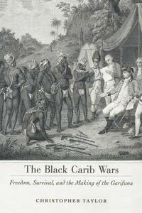 The Black Carib Wars: Freedom, Survival, and the Making of the Garifuna - Christopher Taylor - cover