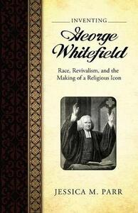 Inventing George Whitefield: Race, Revivalism, and the Making of a Religious Icon - Jessica M. Parr - cover