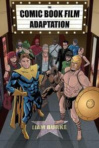 The Comic Book Film Adaptation: Exploring Modern Hollywood's Leading Genre - Liam Burke - cover