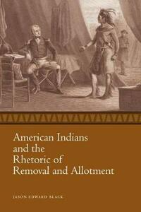 American Indians and the Rhetoric of Removal and Allotment - Jason Edward Black - cover