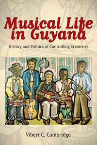 Musical Life in Guyana: History and Politics of Controlling Creativity - Vibert C. Cambridge - cover