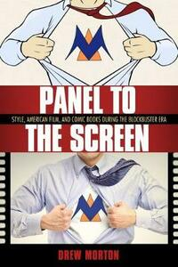 Panel to the Screen: Style, American Film, and Comic Books during the Blockbuster Era - Drew Morton - cover