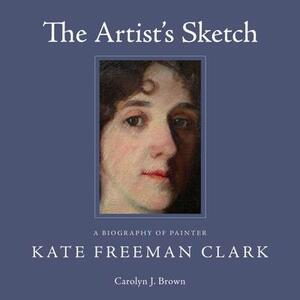 The Artist's Sketch: A Biography of Painter Kate Freeman Clark - Carolyn J. Brown - cover