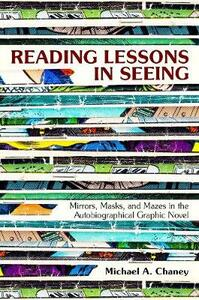 Reading Lessons in Seeing: Mirrors, Masks, and Mazes in the Autobiographical Graphic Novel - Michael A. Chaney - cover