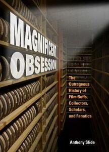Magnificent Obsession: The Outrageous History of Film Buffs, Collectors, Scholars, and Fanatics - Anthony Slide - cover