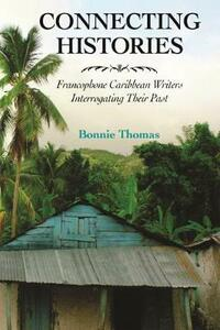 Connecting Histories: Francophone Caribbean Writers Interrogating Their Past - Bonnie Thomas - cover