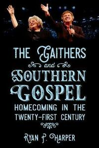 The Gaithers and Southern Gospel: Homecoming in the Twenty-First Century - Ryan P. Harper - cover