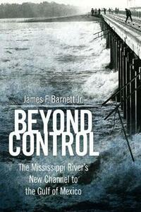 Beyond Control: The Mississippi River's New Channel to the Gulf of Mexico - James F. Barnett - cover