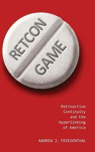 Retcon Game: Retroactive Continuity and the Hyperlinking of America - Andrew J. Friedenthal - cover