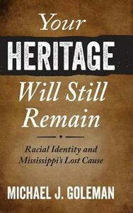 Your Heritage Will Still Remain: Racial Identity and Mississippi's Lost Cause - Michael J. Goleman - cover