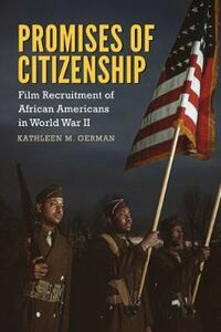 Promises of Citizenship: Film Recruitment of African Americans in World War II - Kathleen M. German - cover