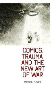 Comics, Trauma, and the New Art of War - Harriet E. H. Earle - cover