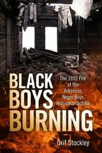Black Boys Burning: The 1959 Fire at the Arkansas Negro Boys Industrial School - Grif Stockley - cover