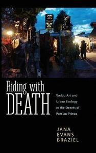 Riding with Death: Vodou Art and Urban Ecology in the Streets of Port-au-Prince - Jana Evans Braziel - cover