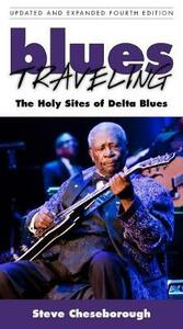 Blues Traveling: The Holy Sites of Delta Blues, Fourth Edition - Steve Cheseborough - cover