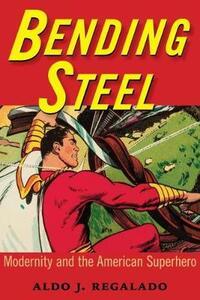 Bending Steel: Modernity and the American Superhero - Aldo J. Regalado - cover