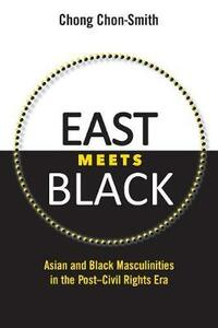East Meets Black: Asian and Black Masculinities in the Post-Civil Rights Era - Chong Chon-Smith - cover