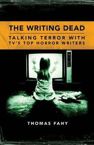 The Writing Dead: Talking Terror with TV's Top Horror Writers - Thomas Fahy - cover