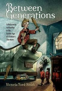 Between Generations: Collaborative Authorship in the Golden Age of Children's Literature - Victoria Ford Smith - cover
