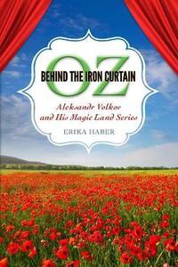 Oz behind the Iron Curtain: Aleksandr Volkov and His Magic Land Series - Erika Haber - cover