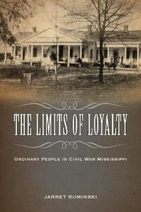 The Limits of Loyalty: Ordinary People in Civil War Mississippi - Jarret Ruminski - cover
