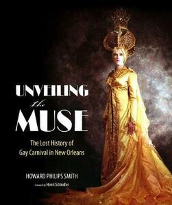 Unveiling the Muse: The Lost History of Gay Carnival in New Orleans - Howard Philips Smith - cover