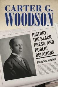 Carter G. Woodson: History, the Black Press, and Public Relations - Burnis Reginald Morris - cover