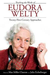 Teaching the Works of Eudora Welty: Twenty-First-Century Approaches - cover