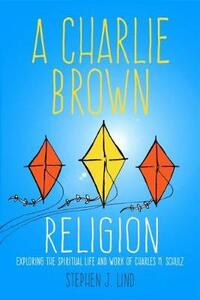 A Charlie Brown Religion: Exploring the Spiritual Life and Work of Charles M. Schulz - Stephen J. Lind - cover